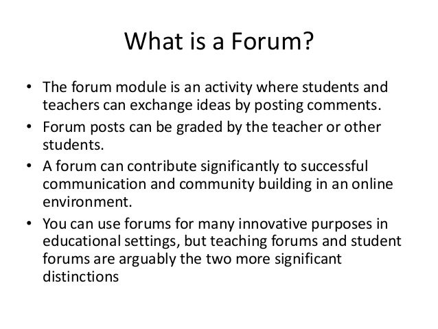 What is a Forum? • The forum module is an activity where students and teachers can exchange ideas by posting comments. • F...
