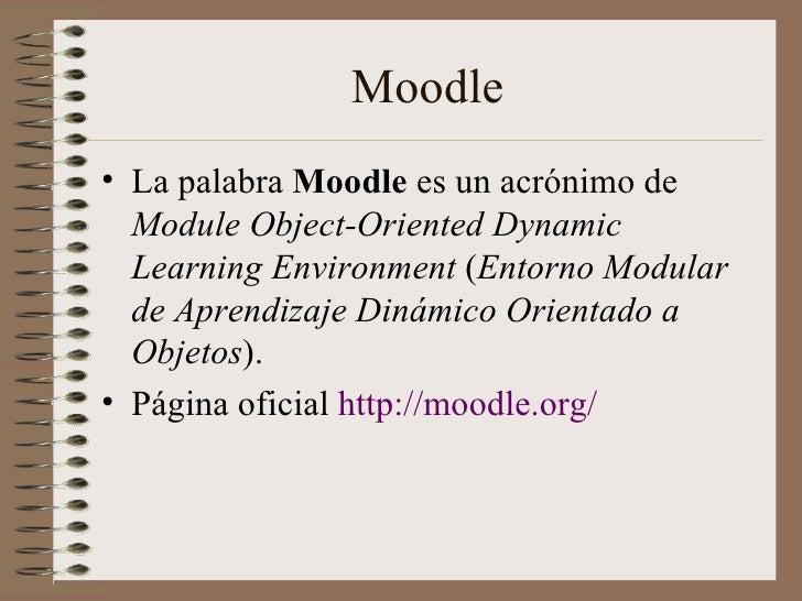 Moodle <ul><li>La palabra  Moodle  es un acrónimo de  Module Object-Oriented Dynamic Learning Environment  ( Entorno Modul...