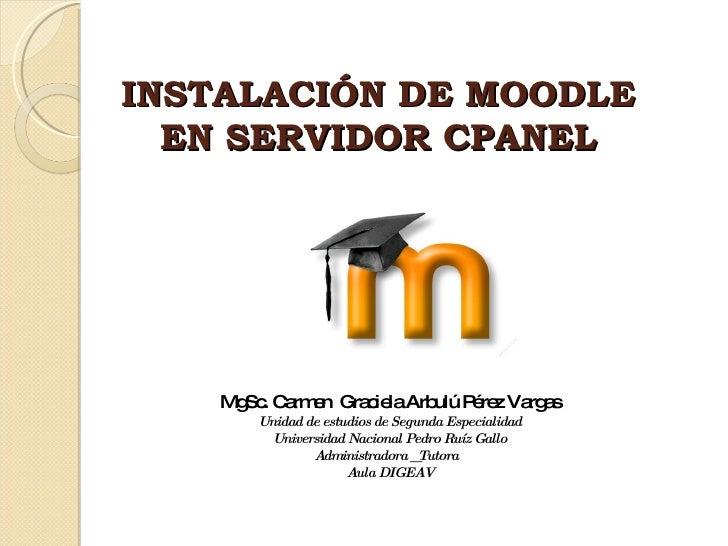 INSTALACIÓN DE MOODLE  EN SERVIDOR CPANEL  MgSc. Carmen  Graciela Arbulú Pérez Vargas Unidad de estudios de Segunda Especi...