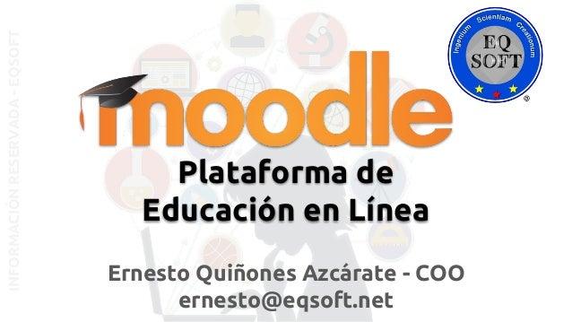 INFORMACIÓNRESERVADA-EQSOFT Ernesto Quiñones Azcárate - COO ernesto@eqsoft.net Plataforma de Educación en Línea