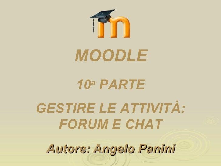 Autore: Angelo Panini 10 a  PARTE GESTIRE LE ATTIVITÀ: FORUM E CHAT MOODLE