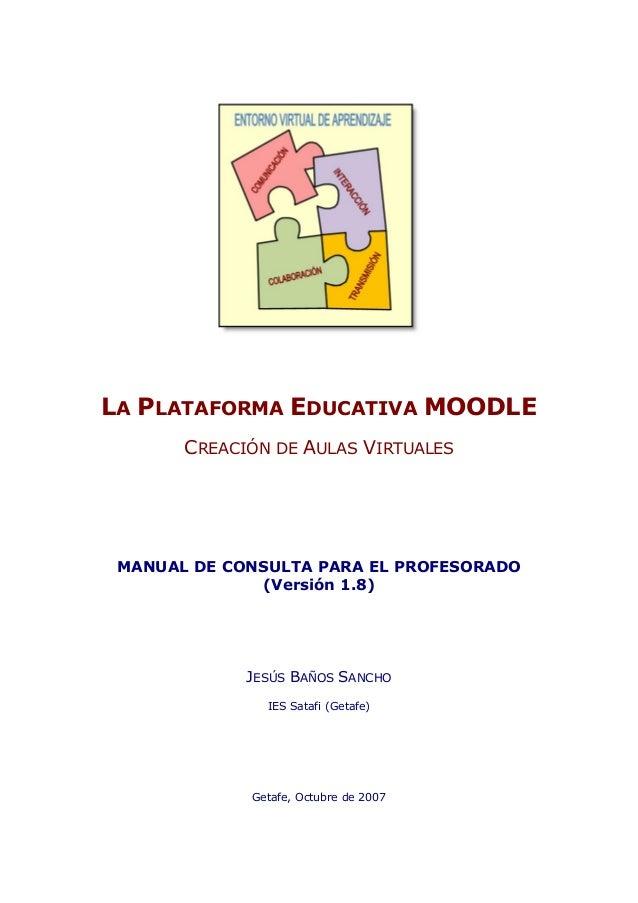 LA PLATAFORMA EDUCATIVA MOODLE CREACIÓN DE AULAS VIRTUALES  MANUAL DE CONSULTA PARA EL PROFESORADO (Versión 1.8)  JESÚS BA...