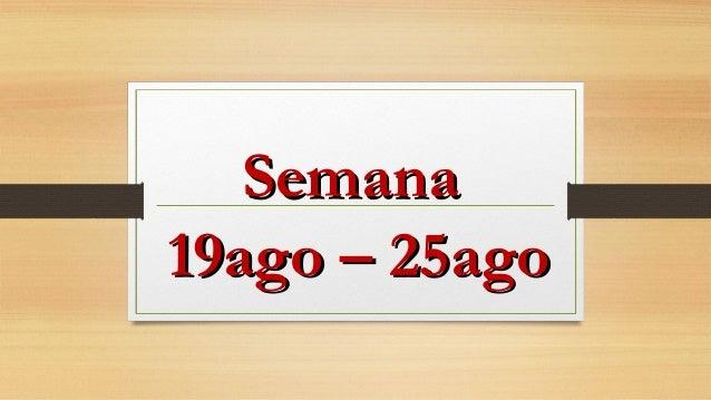 SemanaSemana 19ago – 25ago19ago – 25ago