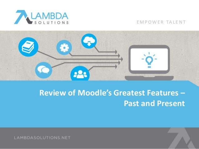 EMPOWE R TA L E N T  Review of Moodle's Greatest Features –  Past and Present
