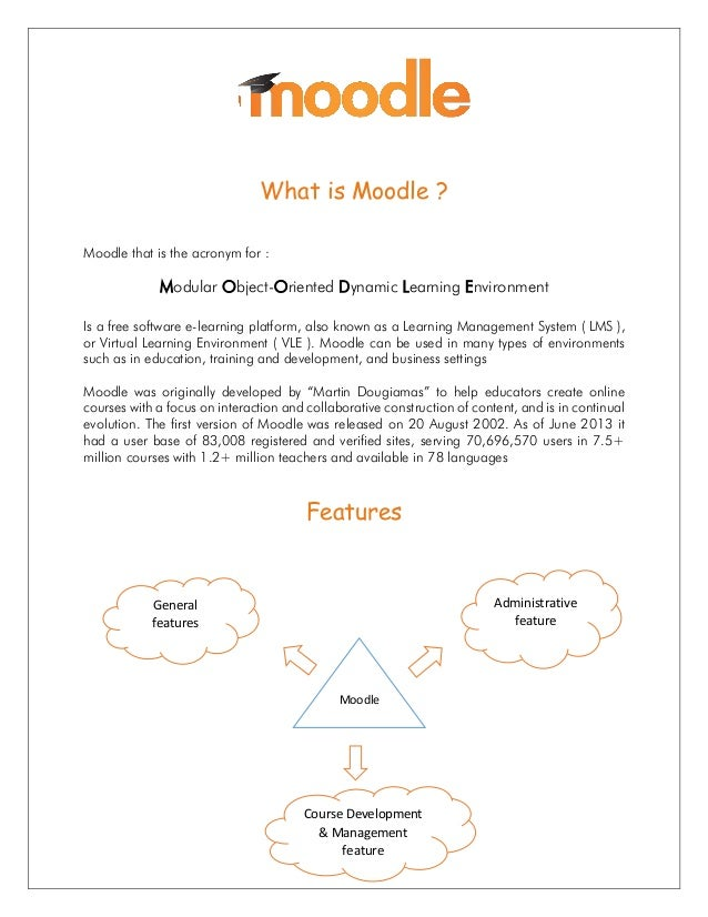 What is Moodle ? Moodle that is the acronym for : Modular Object-Oriented Dynamic Learning Environment Is a free software ...