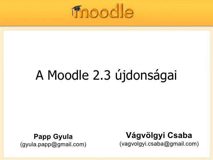 A Moodle 2.3 újdonságai    Papp Gyula             Vágvölgyi Csaba(gyula.papp@gmail.com)   (vagvolgyi.csaba@gmail.com)