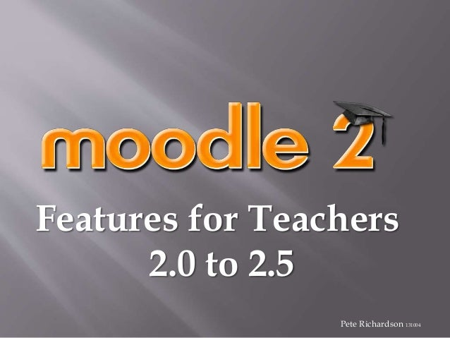 Features for Teachers 2.0 to 2.5 Pete Richardson 131004