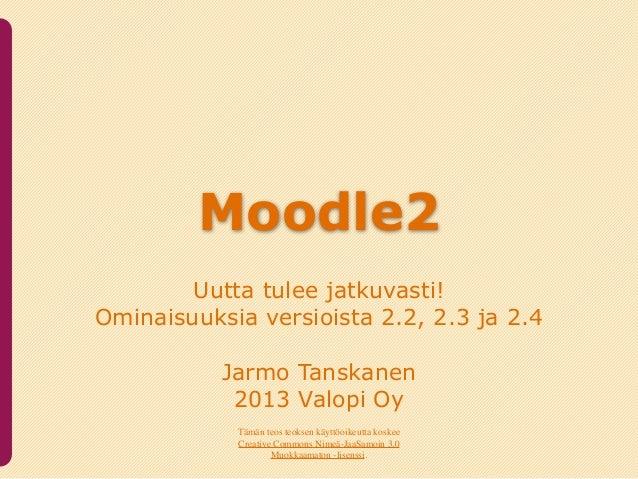 Moodle2        Uutta tulee jatkuvasti!Ominaisuuksia versioista 2.2, 2.3 ja 2.4           Jarmo Tanskanen            2013 V...