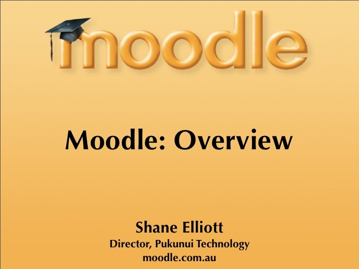 Moodle: Overview          Shane Elliott    Director, Pukunui Technology           moodle.com.au