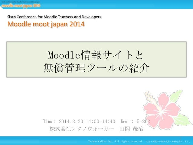 Sixth Conference for Moodle Teachers and Developers  Moodle moot japan 2014  Moodle情報サイトと 無償管理ツールの紹介  Time: 2014.2.20 14:0...