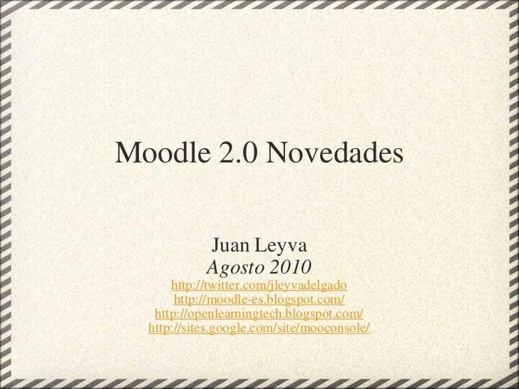 Moodle 2.0 Novedades Juan Leyva Agosto 2010 http://twitter.com/jleyvadelgado http://moodle-es.blogspot.com/ http://openlea...