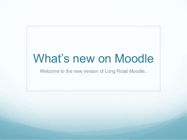 What's new on Moodle Welcome to the new version of Long Road Moodle..