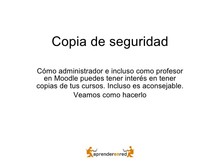 Copia de seguridad Cómo administrador e incluso como profesor en Moodle puedes tener interés en tener copias de tus cursos...