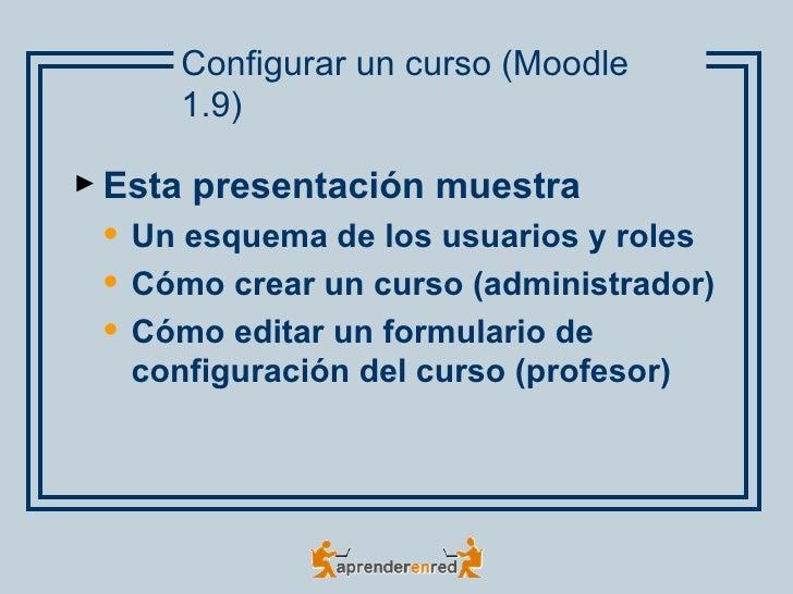 Configurar un curso (Moodle       1.9)► Esta   presentación muestra    Un esquema de los usuarios y roles    Cómo crear ...