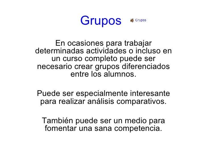 Grupos En ocasiones para trabajar determinadas actividades o incluso en un curso completo puede ser necesario crear grupos...
