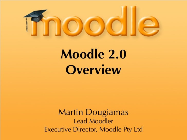 Moodle 2.0      Overview       Martin Dougiamas           Lead Moodler Executive Director, Moodle Pty Ltd
