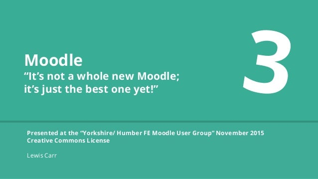 "Moodle ""It's not a whole new Moodle; it's just the best one yet!"" Presented at the ""Yorkshire/ Humber FE Moodle User Group..."