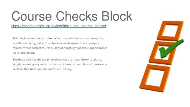 Course Checks Block https://moodle.org/plugins/view/block_bcu_course_checks This block carries out a number of automated c...