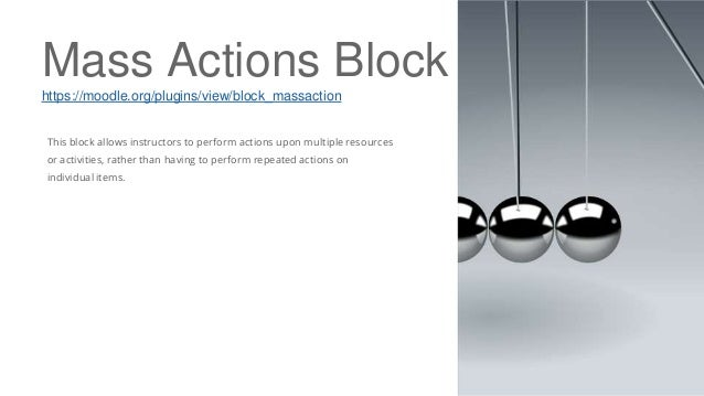 Mass Actions Block https://moodle.org/plugins/view/block_massaction This block allows instructors to perform actions upon ...