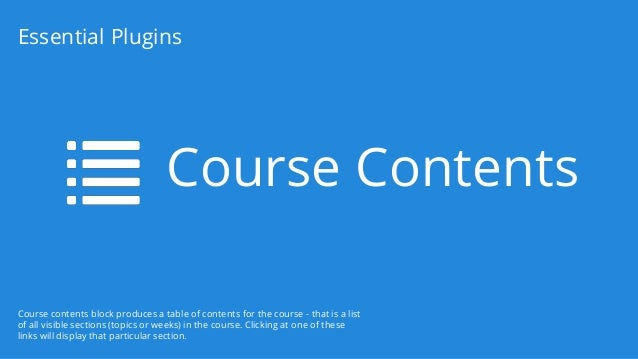 Course Contents Essential Plugins Course contents block produces a table of contents for the course - that is a list of al...