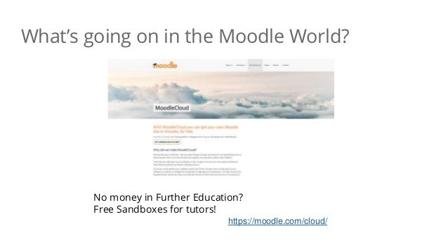 What's going on in the Moodle World? No money in Further Education? Free Sandboxes for tutors! https://moodle.com/cloud/