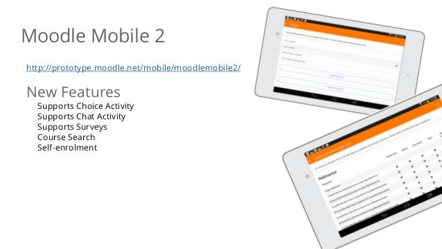 Moodle Mobile 2 http://prototype.moodle.net/mobile/moodlemobile2/ New Features Supports Choice Activity Supports Chat Acti...