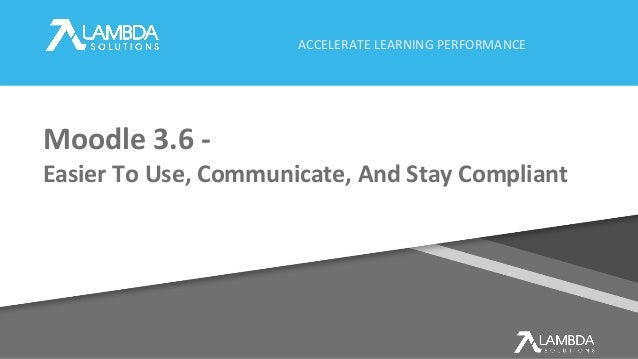 ACCELERATE LEARNING PERFORMANCE Moodle 3.6 - Easier To Use, Communicate, And Stay Compliant