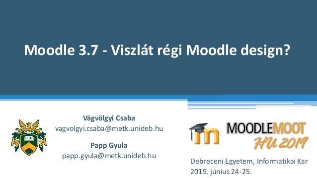 Moodle 3.7 - Viszlát régi Moodle design? Vágvölgyi Csaba vagvolgyi.csaba@metk.unideb.hu Debreceni Egyetem, Informatikai Ka...