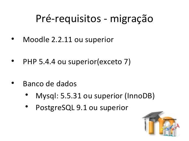 Pré-requisitos - migração  Moodle 2.2.11 ou superior  PHP 5.4.4 ou superior(exceto 7)  Banco de dados  Mysql: 5.5.31 o...