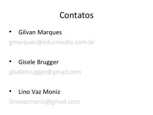 Contatos  Gilvan Marques gmarques@educmedia.com.br  Gisele Brugger giselebrugger@gmail.com  Lino Vaz Moniz linovazmoniz...