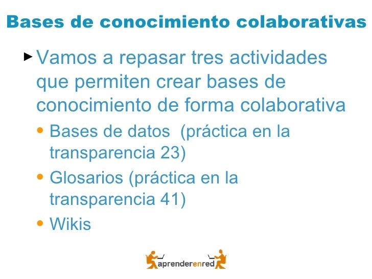 Bases de conocimiento colaborativas <ul><li>Vamos a repasar tres actividades que permiten crear bases de conocimiento de f...