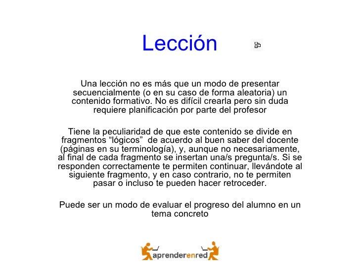 Lección Una lección no es más que un modo de presentar secuencialmente (o en su caso de forma aleatoria) un contenido form...