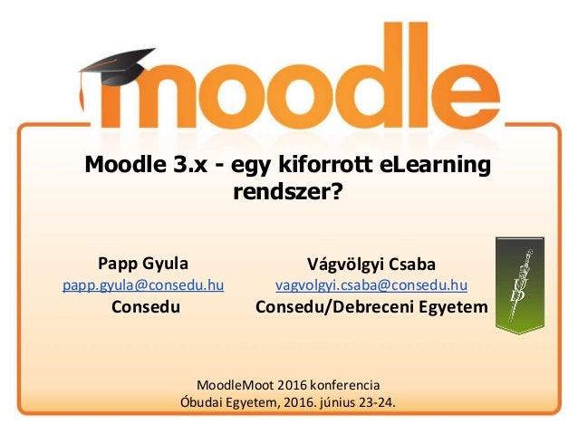 Moodle 3.x - egy kiforrott eLearning rendszer? MoodleMoot 2016 konferencia Óbudai Egyetem, 2016. június 23-24. Vágvölgyi C...