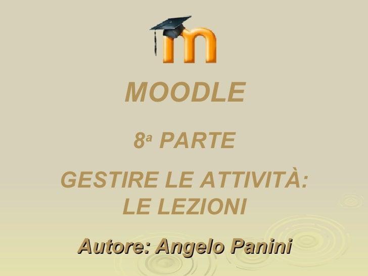 Autore: Angelo Panini 8 a  PARTE GESTIRE LE ATTIVITÀ: LE LEZIONI MOODLE