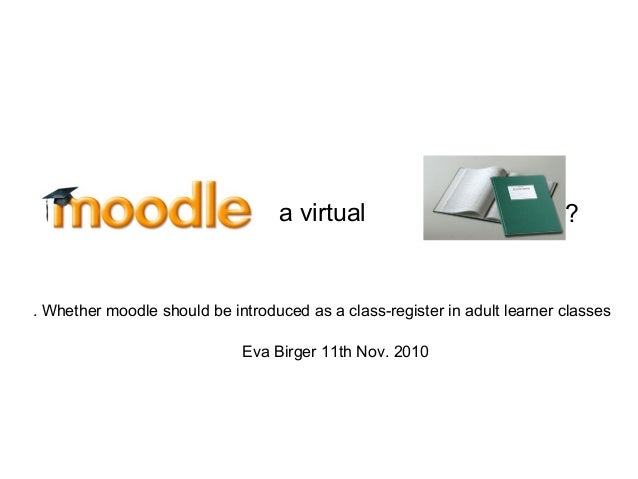 ? Eva Birger 11th Nov. 2010 a virtual Whether moodle should be introduced as a class-register in adult learner classes.