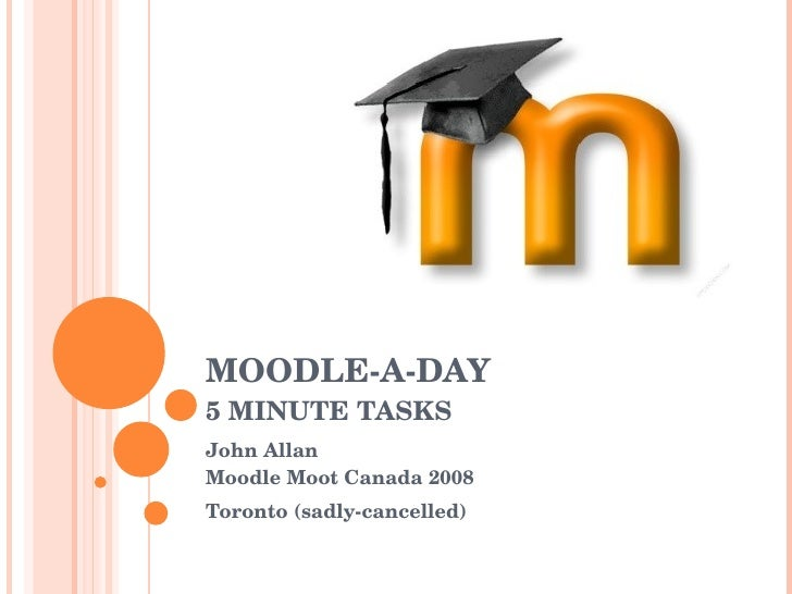 MOODLE-A-DAY 5 MINUTE TASKS John Allan Moodle Moot Canada 2008 Toronto (sadly-cancelled)