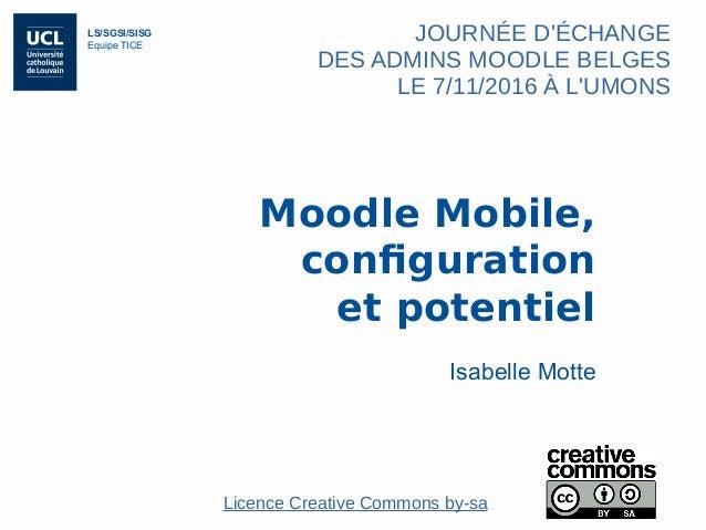 LS/SGSI/SISG Equipe TICE Moodle Mobile, configuration et potentiel Isabelle Motte JOURNÉE D'ÉCHANGE DES ADMINS MOODLE BELG...