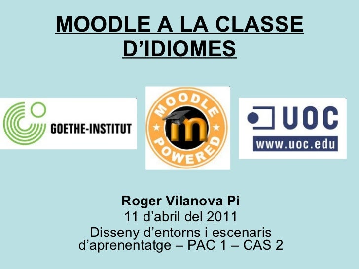MOODLE A LA CLASSE D'IDIOMES Roger Vilanova Pi 11 d'abril del 2011 Disseny d'entorns i escenaris d'aprenentatge – PAC 1 – ...