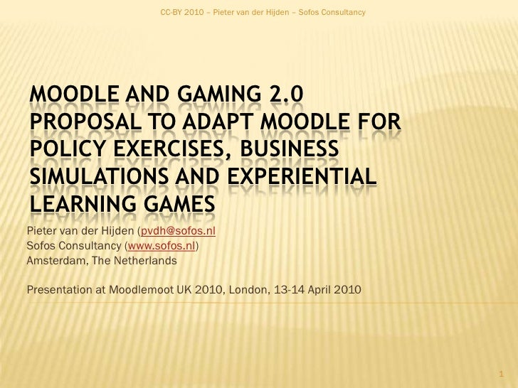 CC-BY 2010 – Pieter van der Hijden – Sofos Consultancy<br />Moodle and Gaming 2.0Proposal to adapt Moodle for Policy Exerc...