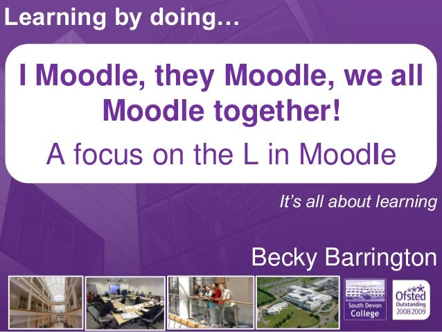 I Moodle, they Moodle, we allMoodle together!.A focus on the L in MoodleBecky BarringtonLearning by doing…It's all about l...