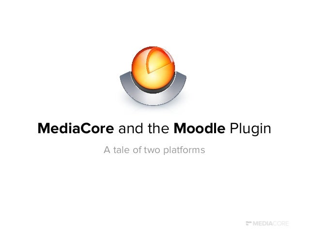 MediaCore and the Moodle Plugin A tale of two platforms