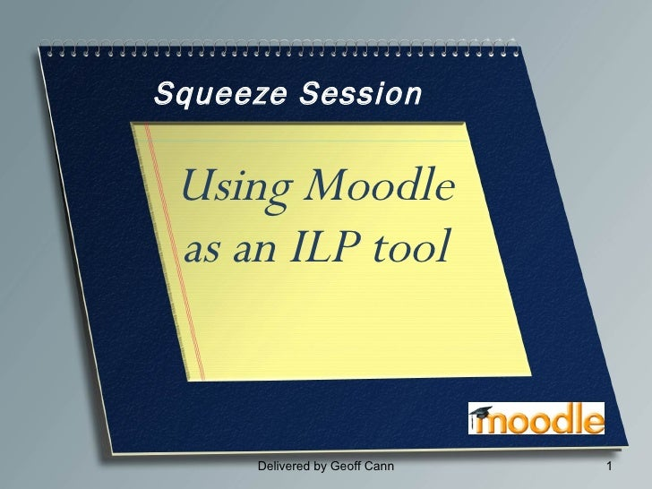 Squeeze Session Using Moodle as an ILP tool Delivered by Geoff Cann