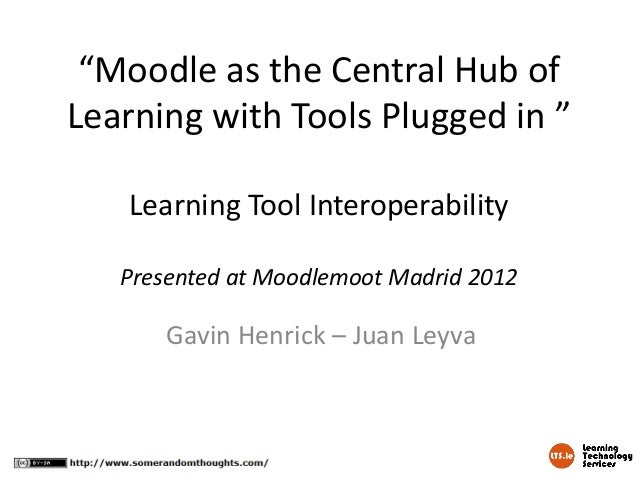 """Moodle as the Central Hub ofLearning with Tools Plugged in ""   Learning Tool Interoperability   Presented at Moodlemoot M..."