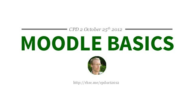 CPD 2 October 25th 2012MOODLE BASICS     http://rhsc.me/cpdoct2012
