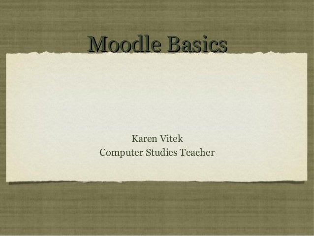 Moodle Basics      Karen Vitek Computer Studies Teacher