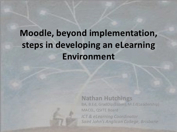 Moodle, beyond implementation, steps in developing an eLearning Environment<br />Nathan HutchingsBA, B.Ed, GradDip(Ecom), ...