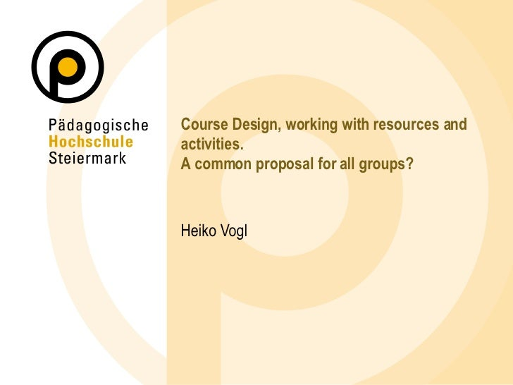 Course Design, working with resources and activities. A common proposal for all groups? Heiko Vogl