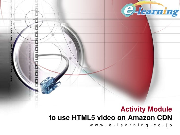 Activity Moduleto use HTML5 video on Amazon CDN           w w w . e - l e a r n i n g . c o . j p