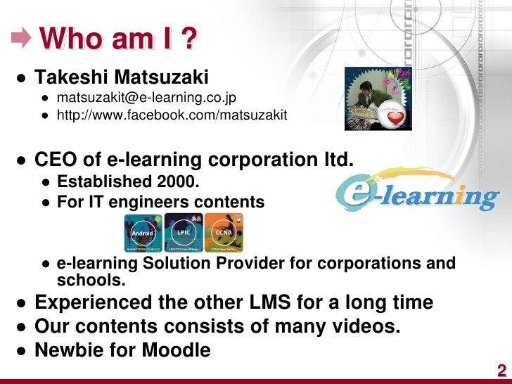 Who am I ?● Takeshi Matsuzaki  ● matsuzakit@e-learning.co.jp  ● http://www.facebook.com/matsuzakit● CEO of e-learning corp...