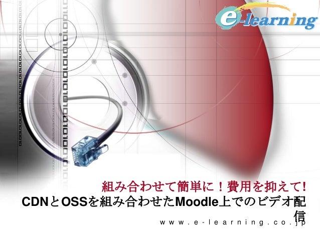 組み合わせて簡単に!費用を抑えて!CDNとOSSを組み合わせたMoodle上でのビデオ配信w w w . e - l e a r n i n g . c o . j p